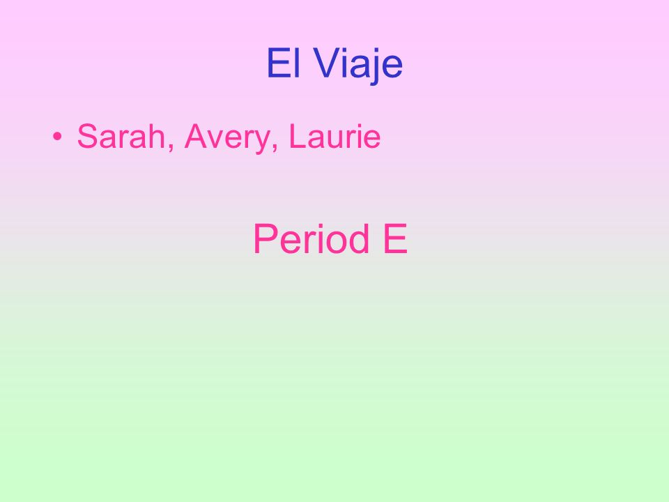 El Viaje Sarah, Avery, Laurie Period E