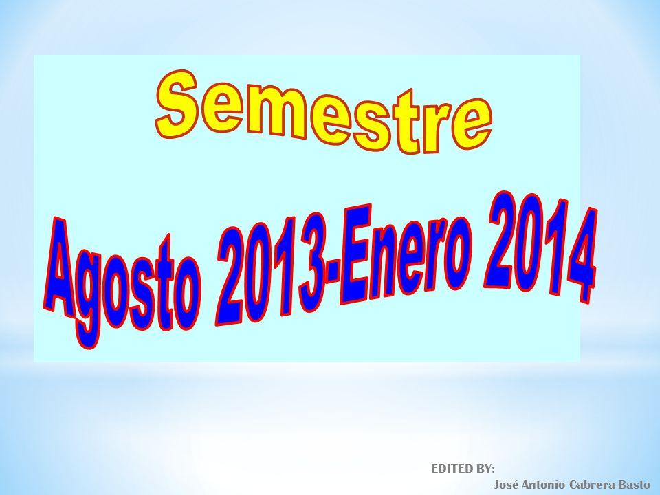 Semestre Agosto 2013-Enero 2014 EDITED BY: José Antonio Cabrera Basto