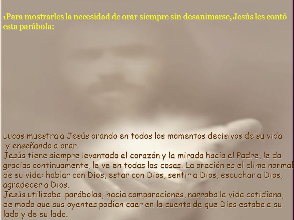 1Para mostrarles la necesidad de orar siempre sin desanimarse, Jesús les contó esta parábola: