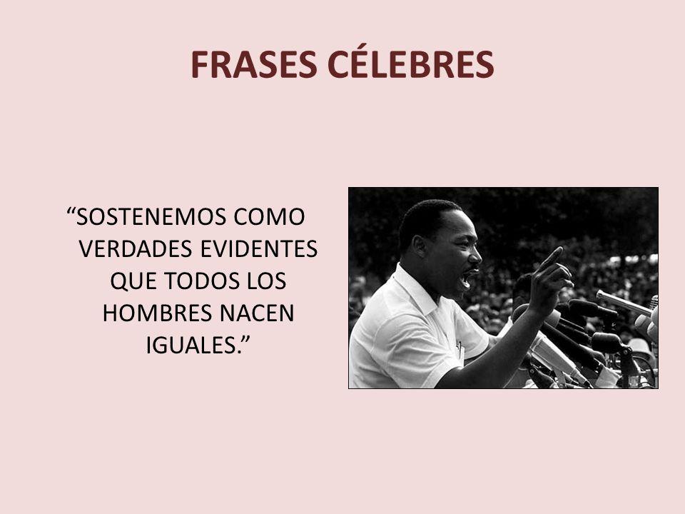 FRASES CÉLEBRES SOSTENEMOS COMO VERDADES EVIDENTES QUE TODOS LOS HOMBRES NACEN IGUALES.
