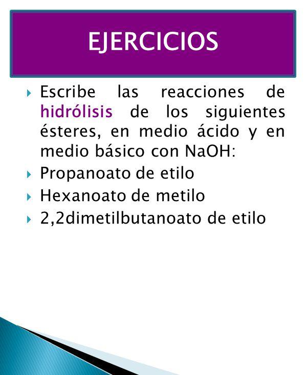 EJERCICIOS Escribe las reacciones de hidrólisis de los siguientes ésteres, en medio ácido y en medio básico con NaOH: