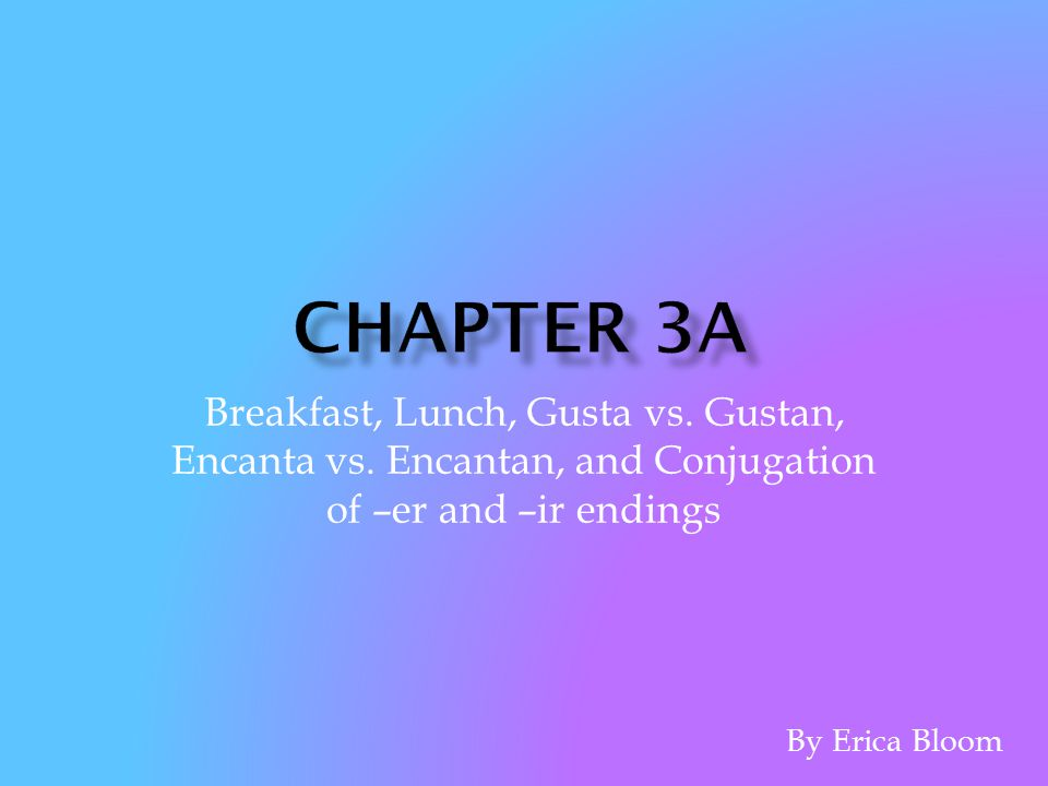Chapter 3A Breakfast, Lunch, Gusta vs. Gustan, Encanta vs. Encantan, and Conjugation of –er and –ir endings.