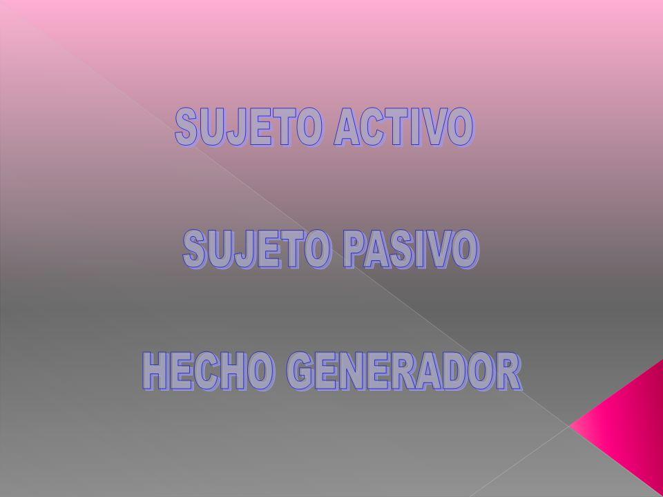 SUJETO ACTIVO SUJETO PASIVO HECHO GENERADOR