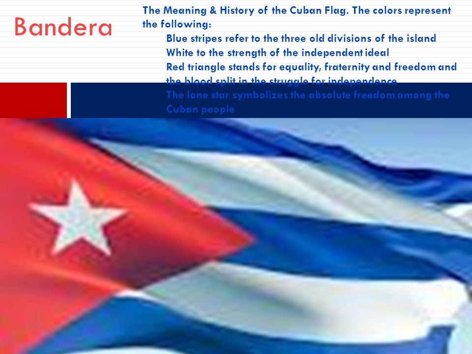 BanderaThe Meaning & History of the Cuban Flag. The colors represent the following: Blue stripes refer to the three old divisions of the island.