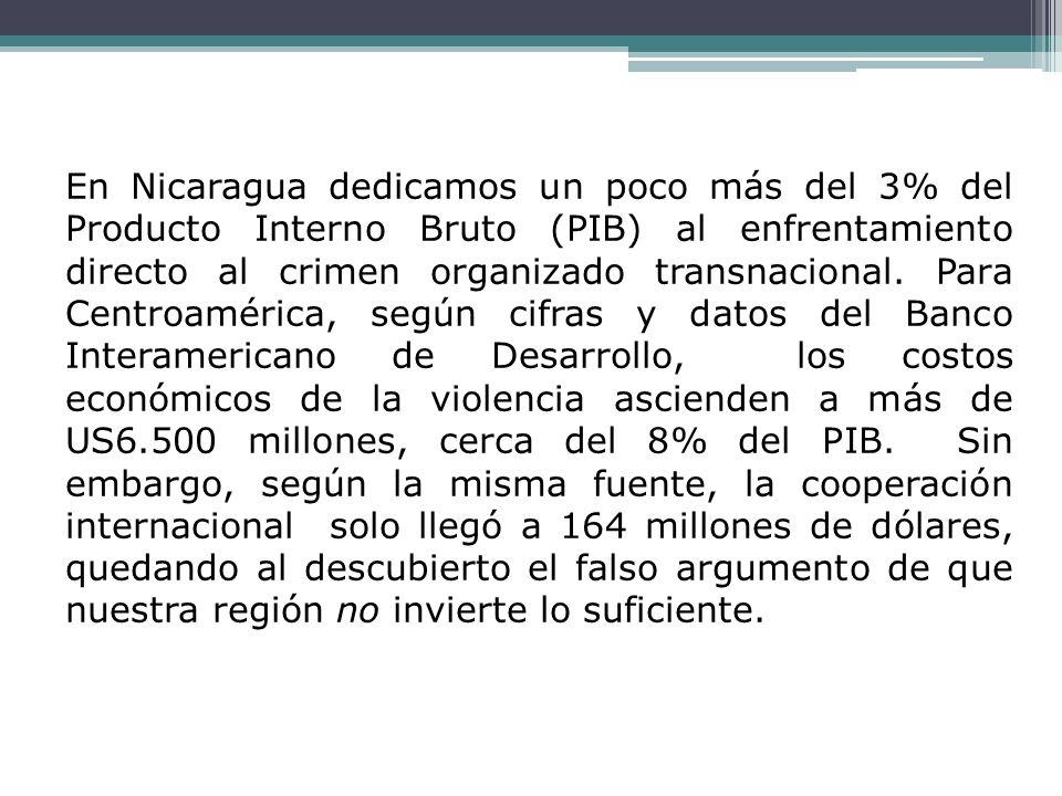 En Nicaragua dedicamos un poco más del 3% del Producto Interno Bruto (PIB) al enfrentamiento directo al crimen organizado transnacional.