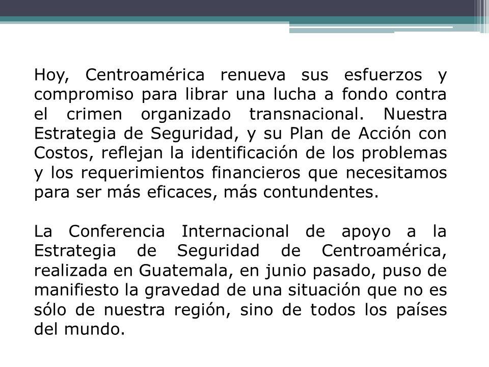 Hoy, Centroamérica renueva sus esfuerzos y compromiso para librar una lucha a fondo contra el crimen organizado transnacional. Nuestra Estrategia de Seguridad, y su Plan de Acción con Costos, reflejan la identificación de los problemas y los requerimientos financieros que necesitamos para ser más eficaces, más contundentes.