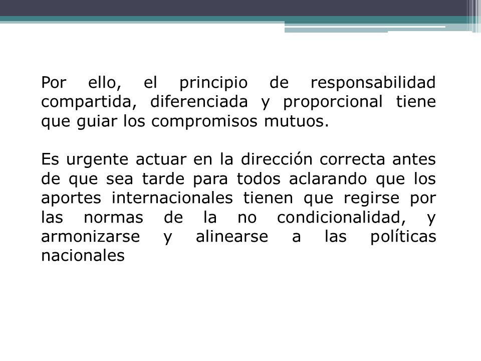 Por ello, el principio de responsabilidad compartida, diferenciada y proporcional tiene que guiar los compromisos mutuos.