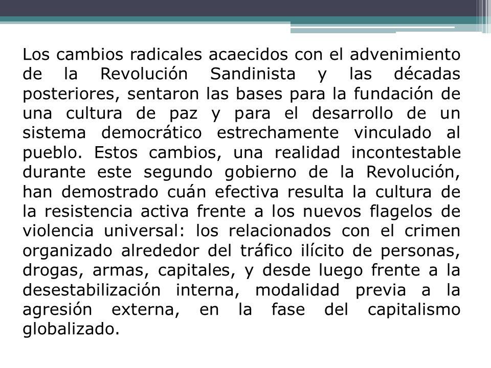 Los cambios radicales acaecidos con el advenimiento de la Revolución Sandinista y las décadas posteriores, sentaron las bases para la fundación de una cultura de paz y para el desarrollo de un sistema democrático estrechamente vinculado al pueblo.
