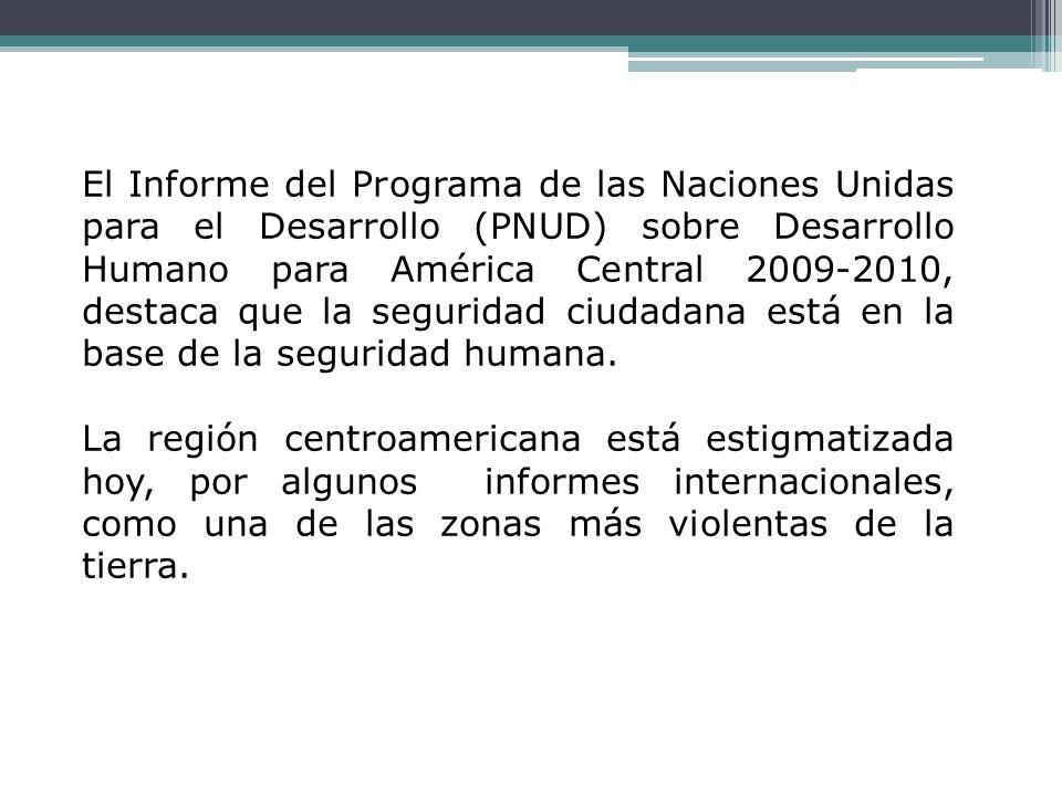 El Informe del Programa de las Naciones Unidas para el Desarrollo (PNUD) sobre Desarrollo Humano para América Central 2009-2010, destaca que la seguridad ciudadana está en la base de la seguridad humana.