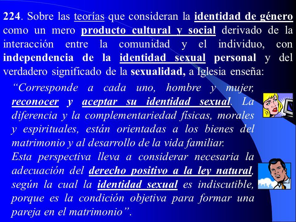 224. Sobre las teorías que consideran la identidad de género como un mero producto cultural y social derivado de la interacción entre la comunidad y el individuo, con independencia de la identidad sexual personal y del verdadero significado de la sexualidad, a Iglesia enseña: