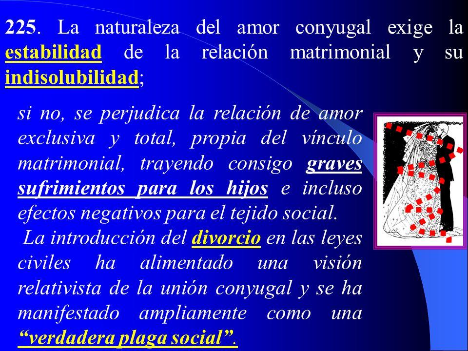 225. La naturaleza del amor conyugal exige la estabilidad de la relación matrimonial y su indisolubilidad;
