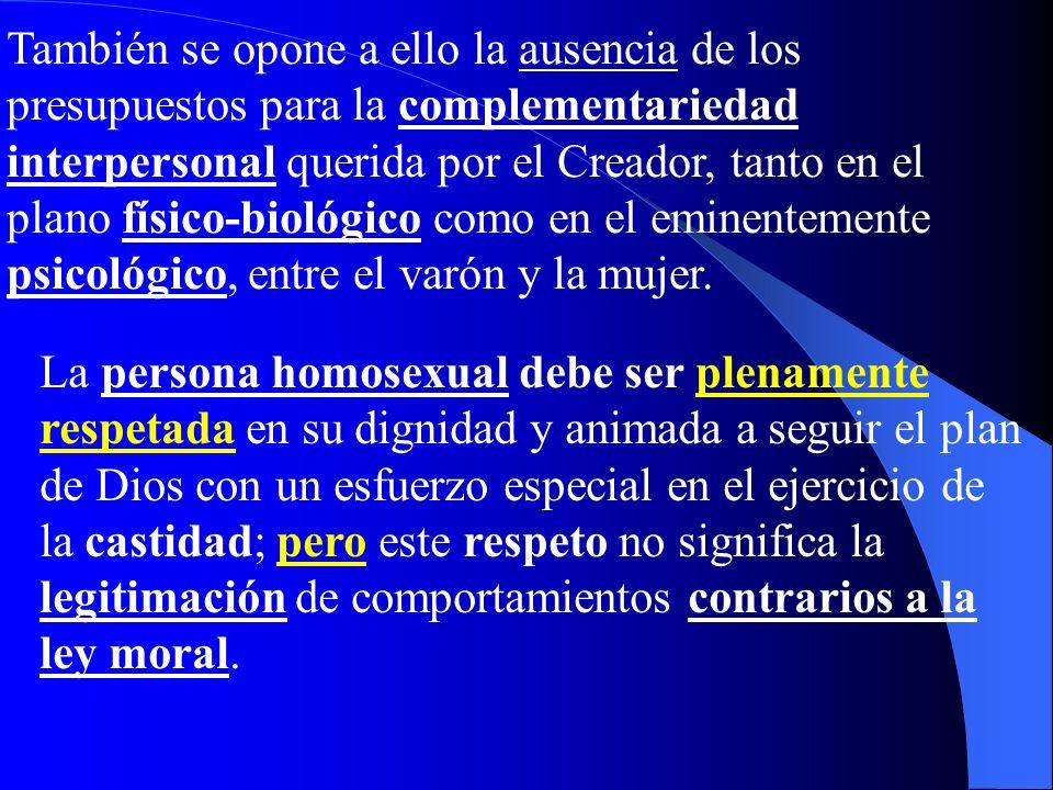 También se opone a ello la ausencia de los presupuestos para la complementariedad interpersonal querida por el Creador, tanto en el plano físico-biológico como en el eminentemente psicológico, entre el varón y la mujer.