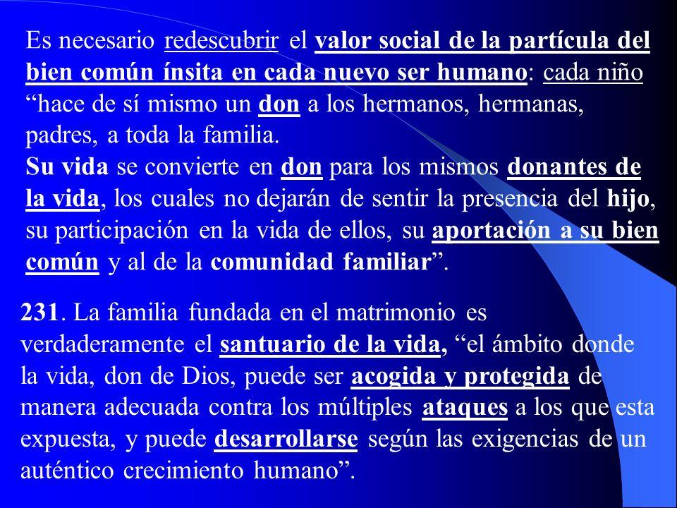 Es necesario redescubrir el valor social de la partícula del bien común ínsita en cada nuevo ser humano: cada niño hace de sí mismo un don a los hermanos, hermanas, padres, a toda la familia.