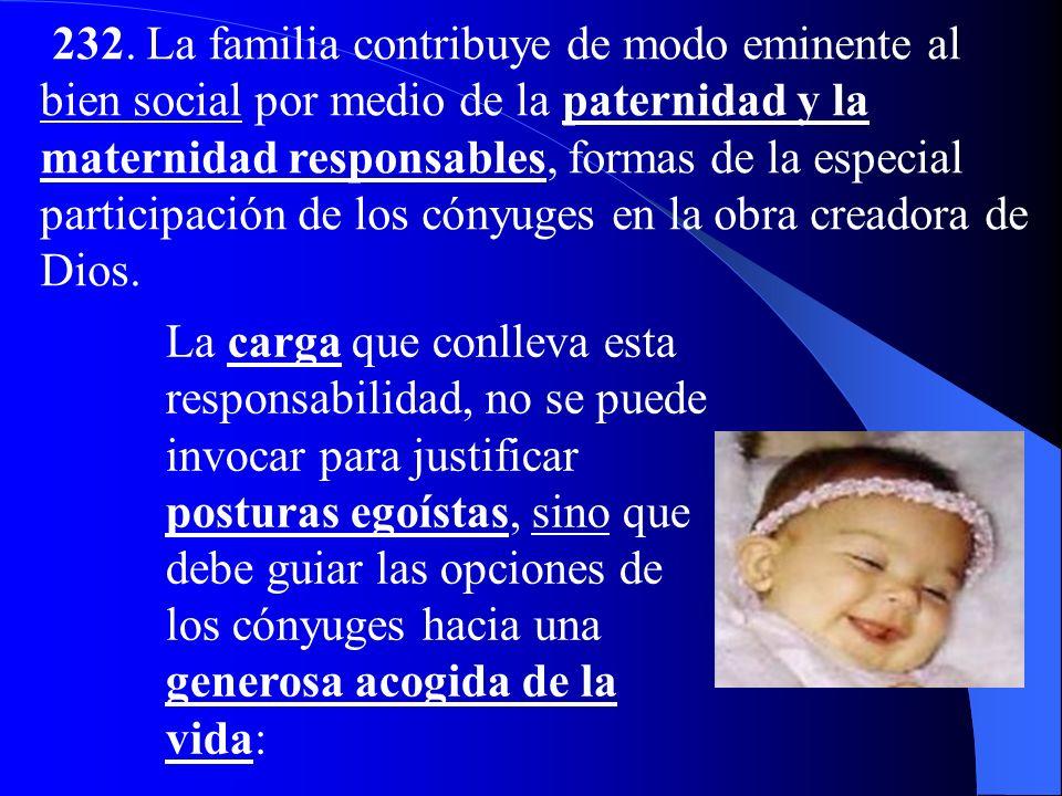 232. La familia contribuye de modo eminente al bien social por medio de la paternidad y la maternidad responsables, formas de la especial participación de los cónyuges en la obra creadora de Dios.