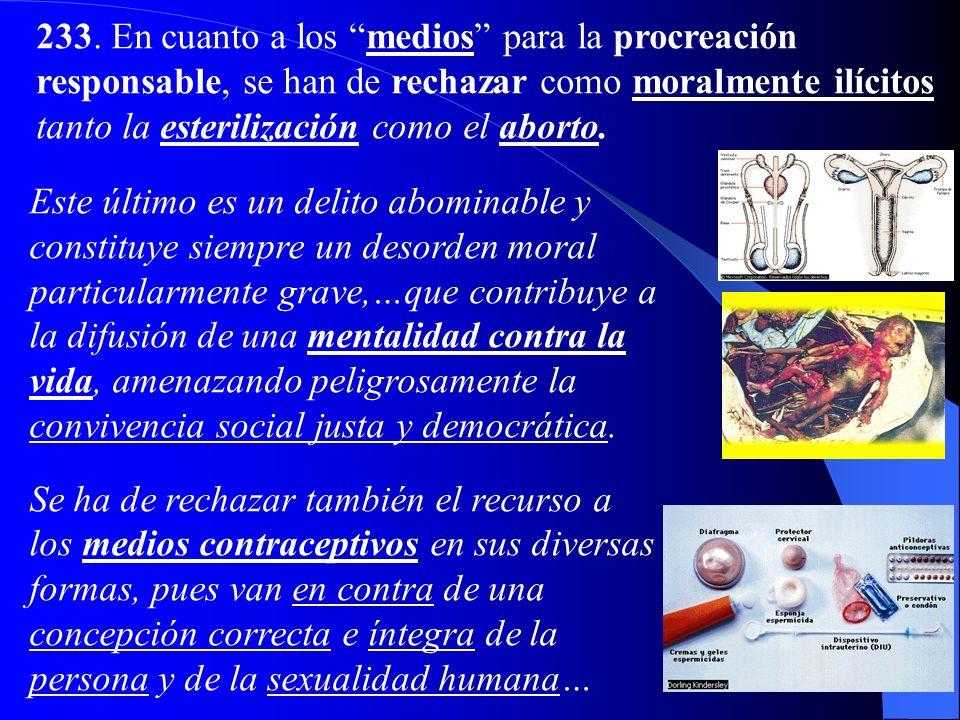 233. En cuanto a los medios para la procreación responsable, se han de rechazar como moralmente ilícitos tanto la esterilización como el aborto.