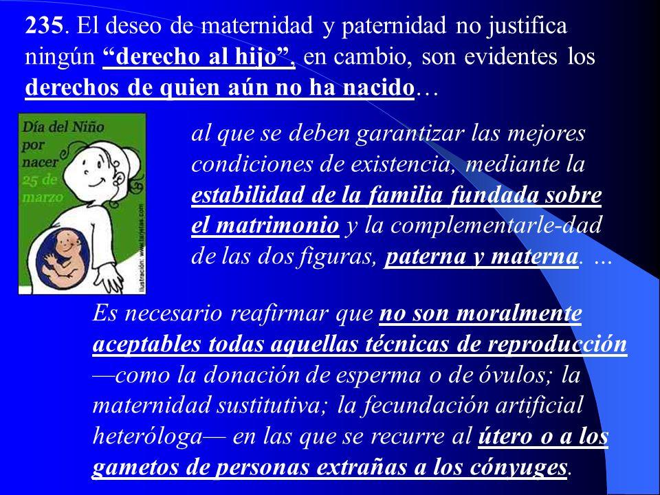 235. El deseo de maternidad y paternidad no justifica ningún derecho al hijo , en cambio, son evidentes los derechos de quien aún no ha nacido…