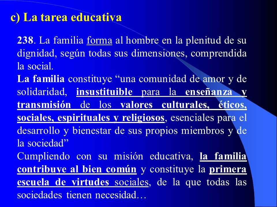 c) La tarea educativa 238. La familia forma al hombre en la plenitud de su dignidad, según todas sus dimensiones, comprendida la social.