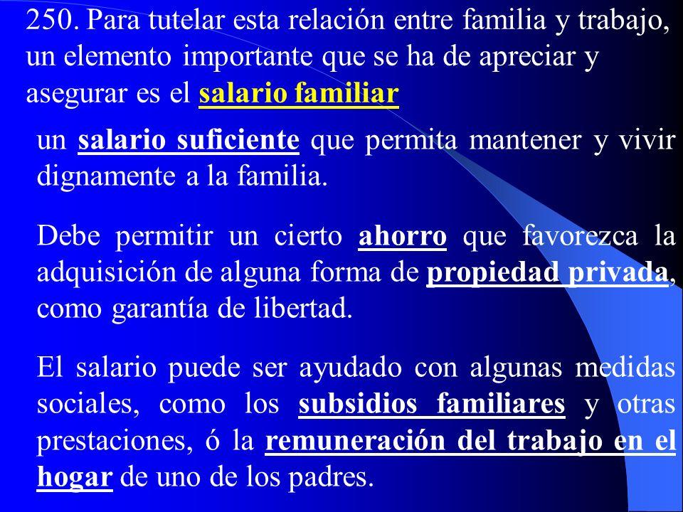 250. Para tutelar esta relación entre familia y trabajo, un elemento importante que se ha de apreciar y asegurar es el salario familiar