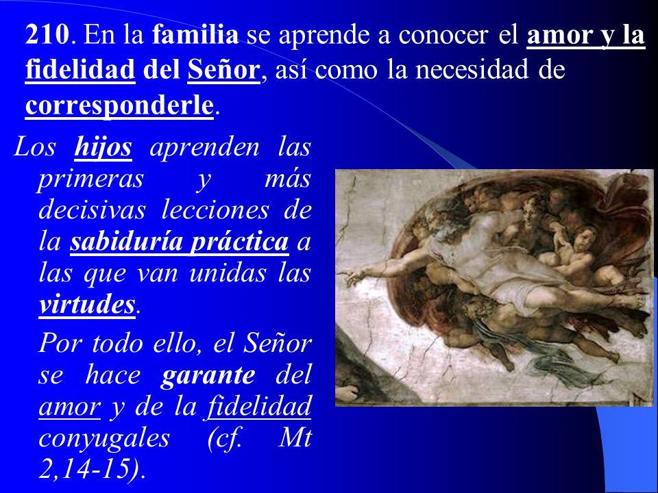 210. En la familia se aprende a conocer el amor y la fidelidad del Señor, así como la necesidad de corresponderle.