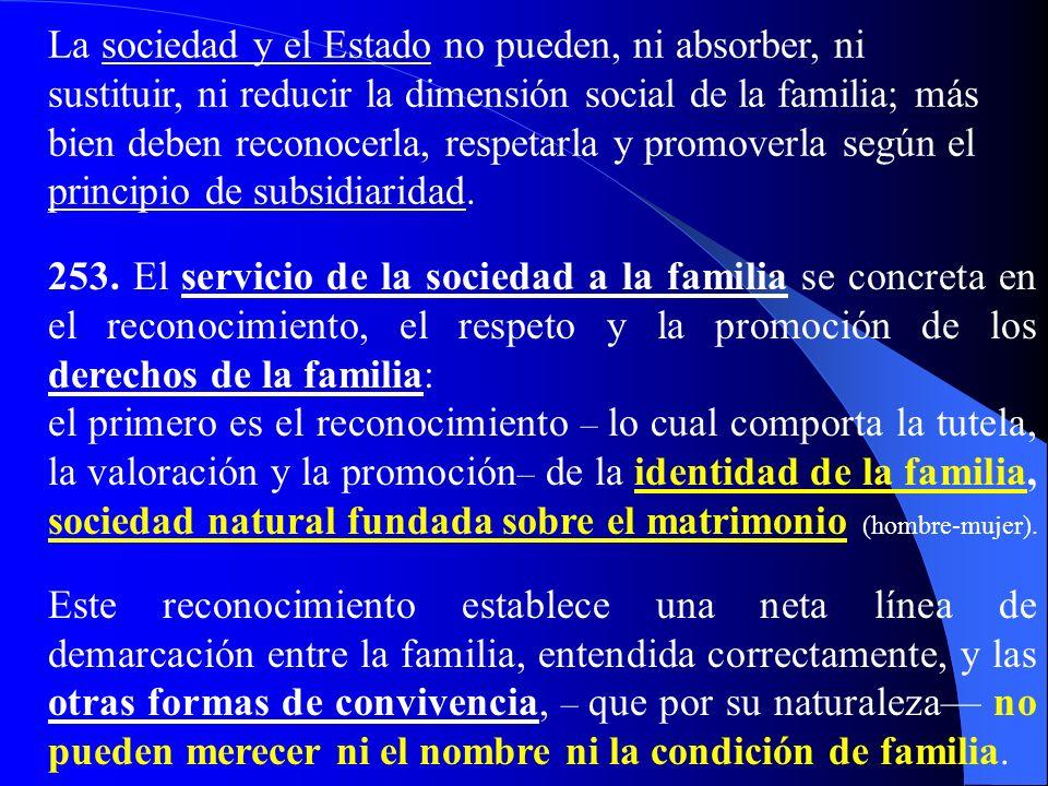 La sociedad y el Estado no pueden, ni absorber, ni sustituir, ni reducir la dimensión social de la familia; más bien deben reconocerla, respetarla y promoverla según el principio de subsidiaridad.