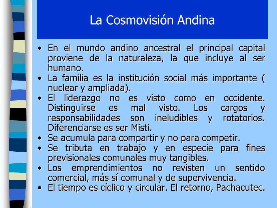 La Cosmovisión Andina En el mundo andino ancestral el principal capital proviene de la naturaleza, la que incluye al ser humano.