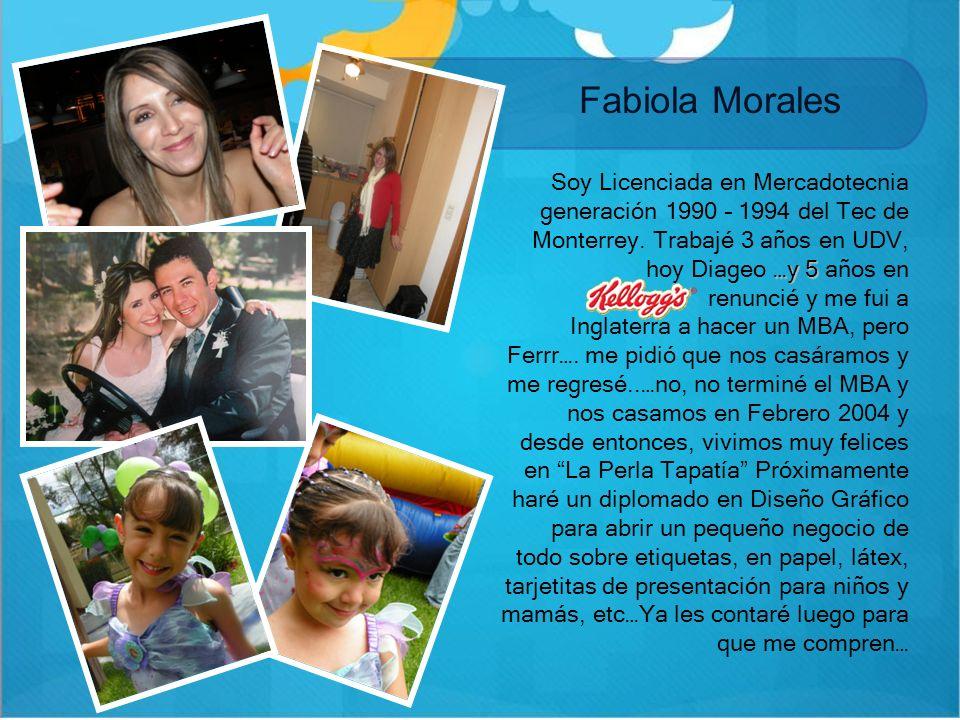 Fabiola Morales… Soy Licenciada en Mercadotecnia generación 1990 – 1994 del Tec de Monterrey. Trabajé 3 años en UDV, hoy Diageo …y 5 años en.