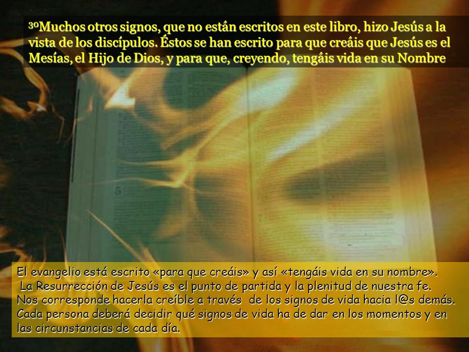 30Muchos otros signos, que no están escritos en este libro, hizo Jesús a la vista de los discípulos. Éstos se han escrito para que creáis que Jesús es el Mesías, el Hijo de Dios, y para que, creyendo, tengáis vida en su Nombre