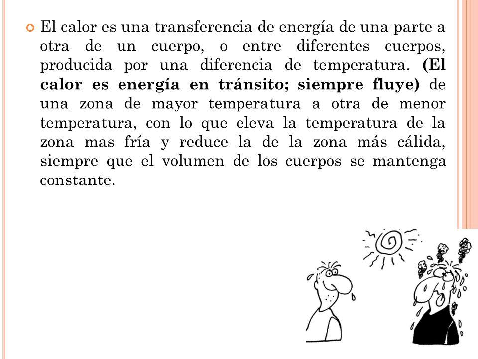 El calor es una transferencia de energía de una parte a otra de un cuerpo, o entre diferentes cuerpos, producida por una diferencia de temperatura.