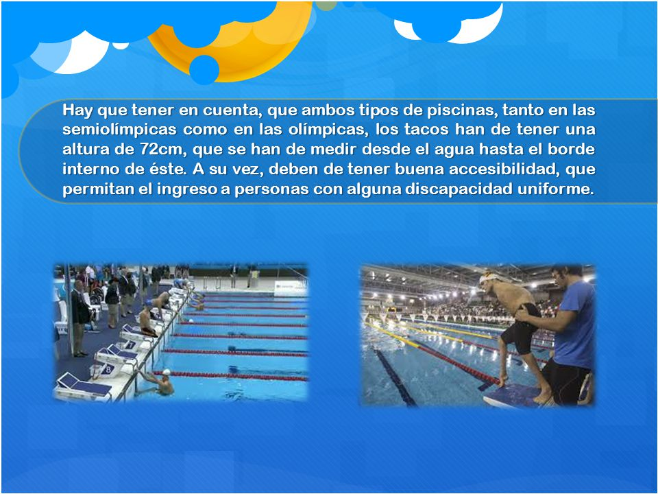 Hay que tener en cuenta, que ambos tipos de piscinas, tanto en las semiolímpicas como en las olímpicas, los tacos han de tener una altura de 72cm, que se han de medir desde el agua hasta el borde interno de éste.