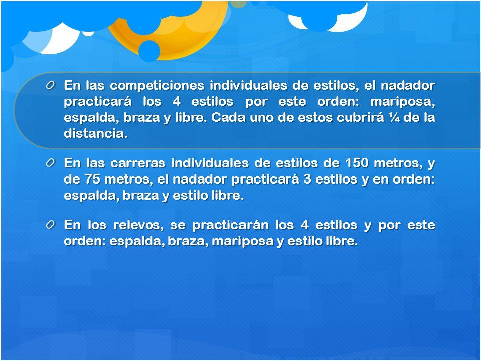 En las competiciones individuales de estilos, el nadador practicará los 4 estilos por este orden: mariposa, espalda, braza y libre. Cada uno de estos cubrirá ¼ de la distancia.