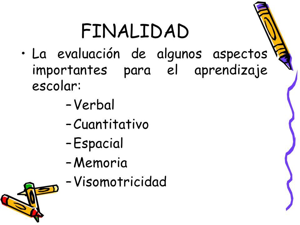 FINALIDAD La evaluación de algunos aspectos importantes para el aprendizaje escolar: Verbal. Cuantitativo.