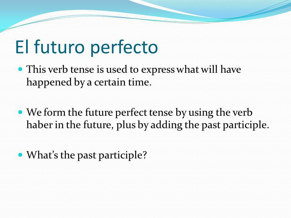 El futuro perfecto This verb tense is used to express what will have happened by a certain time.