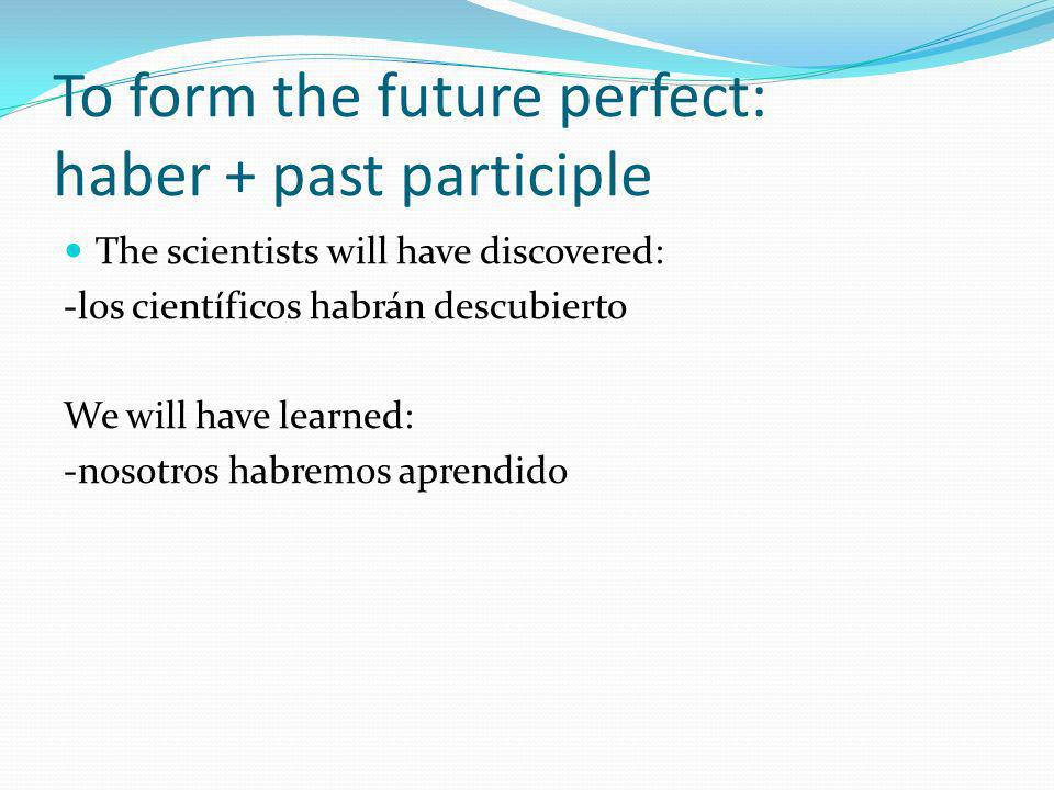 To form the future perfect: haber + past participle