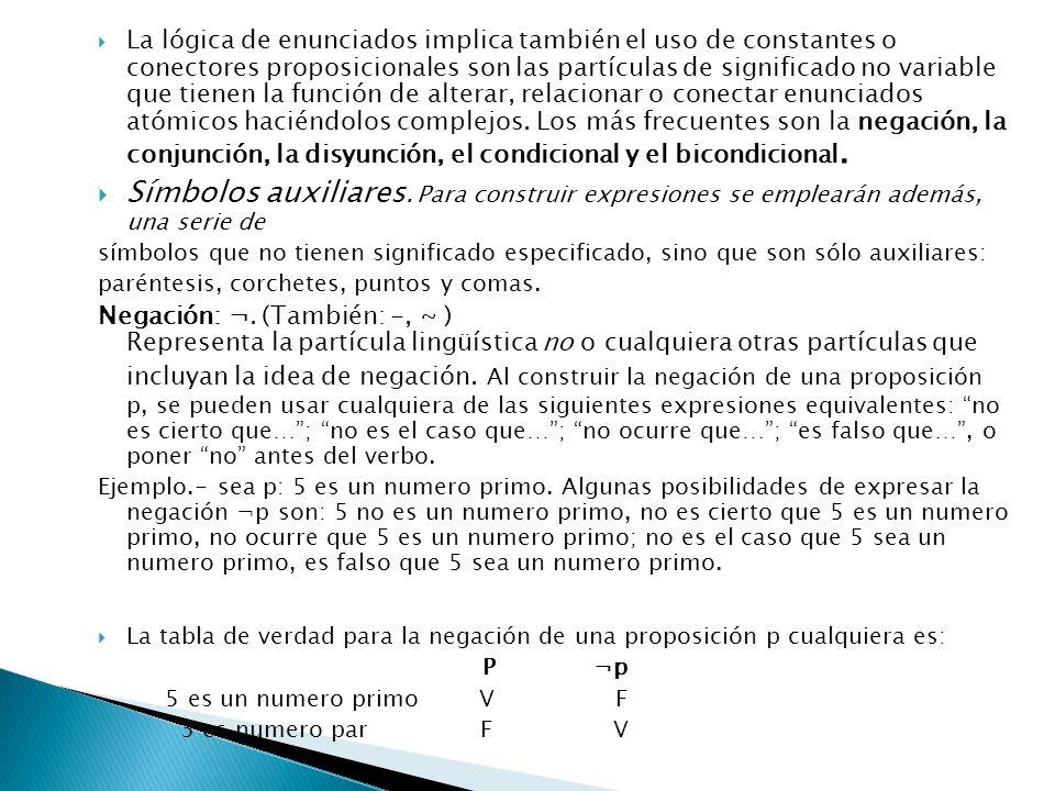La lógica de enunciados implica también el uso de constantes o conectores proposicionales son las partículas de significado no variable que tienen la función de alterar, relacionar o conectar enunciados atómicos haciéndolos complejos. Los más frecuentes son la negación, la conjunción, la disyunción, el condicional y el bicondicional.