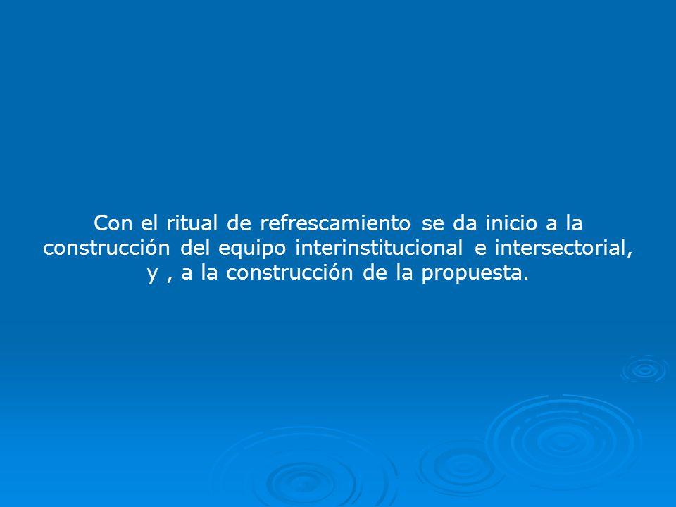 Con el ritual de refrescamiento se da inicio a la construcción del equipo interinstitucional e intersectorial, y , a la construcción de la propuesta.