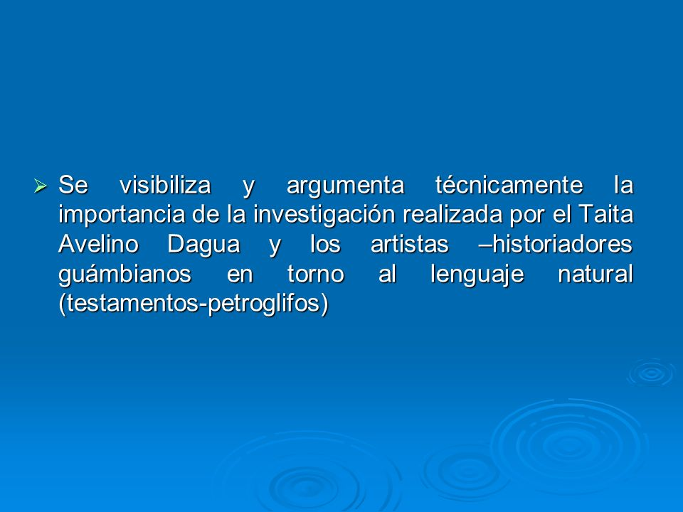 Se visibiliza y argumenta técnicamente la importancia de la investigación realizada por el Taita Avelino Dagua y los artistas –historiadores guámbianos en torno al lenguaje natural (testamentos-petroglifos)