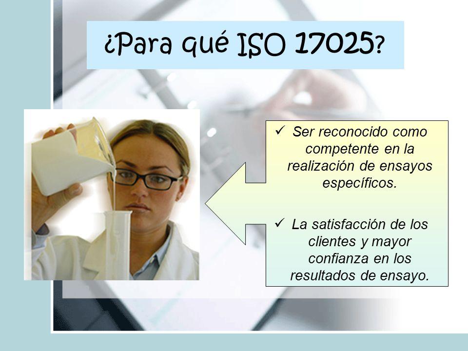¿Para qué ISO 17025 Ser reconocido como competente en la realización de ensayos específicos.