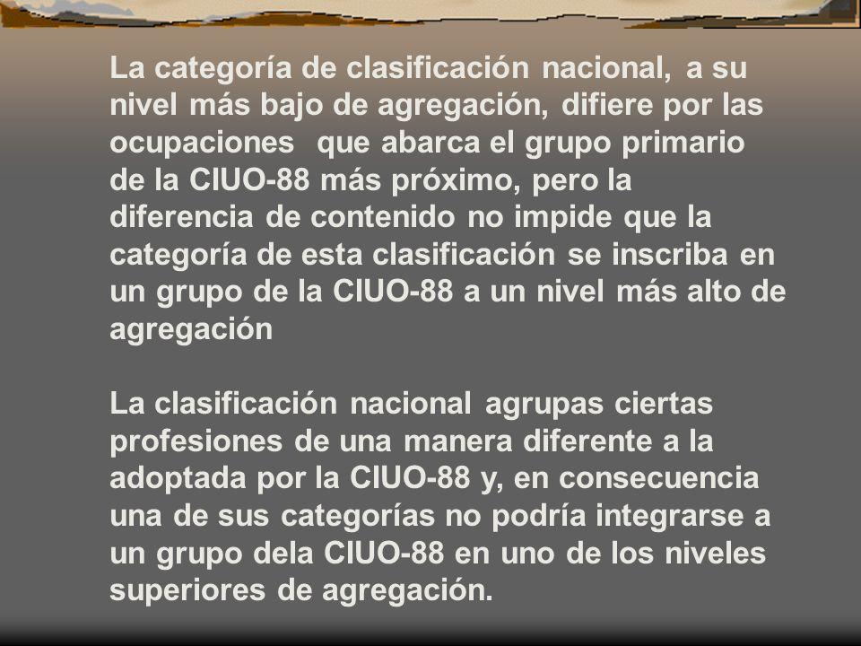 La categoría de clasificación nacional, a su nivel más bajo de agregación, difiere por las ocupaciones que abarca el grupo primario de la CIUO-88 más próximo, pero la diferencia de contenido no impide que la categoría de esta clasificación se inscriba en un grupo de la CIUO-88 a un nivel más alto de agregación