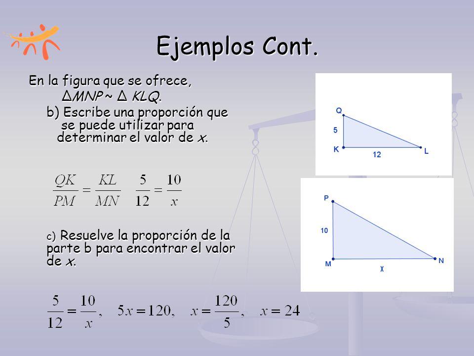 Ejemplos Cont. En la figura que se ofrece, ∆MNP ~ ∆ KLQ. b) Escribe una proporción que se puede utilizar para determinar el valor de x.