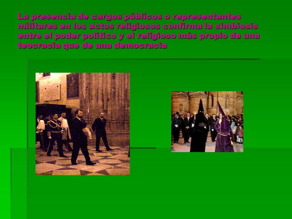 La presencia de cargos públicos o representantes militares en los actos religiosos confirma la simbiosis entre el poder político y el religioso más propio de una teocracia que de una democracia