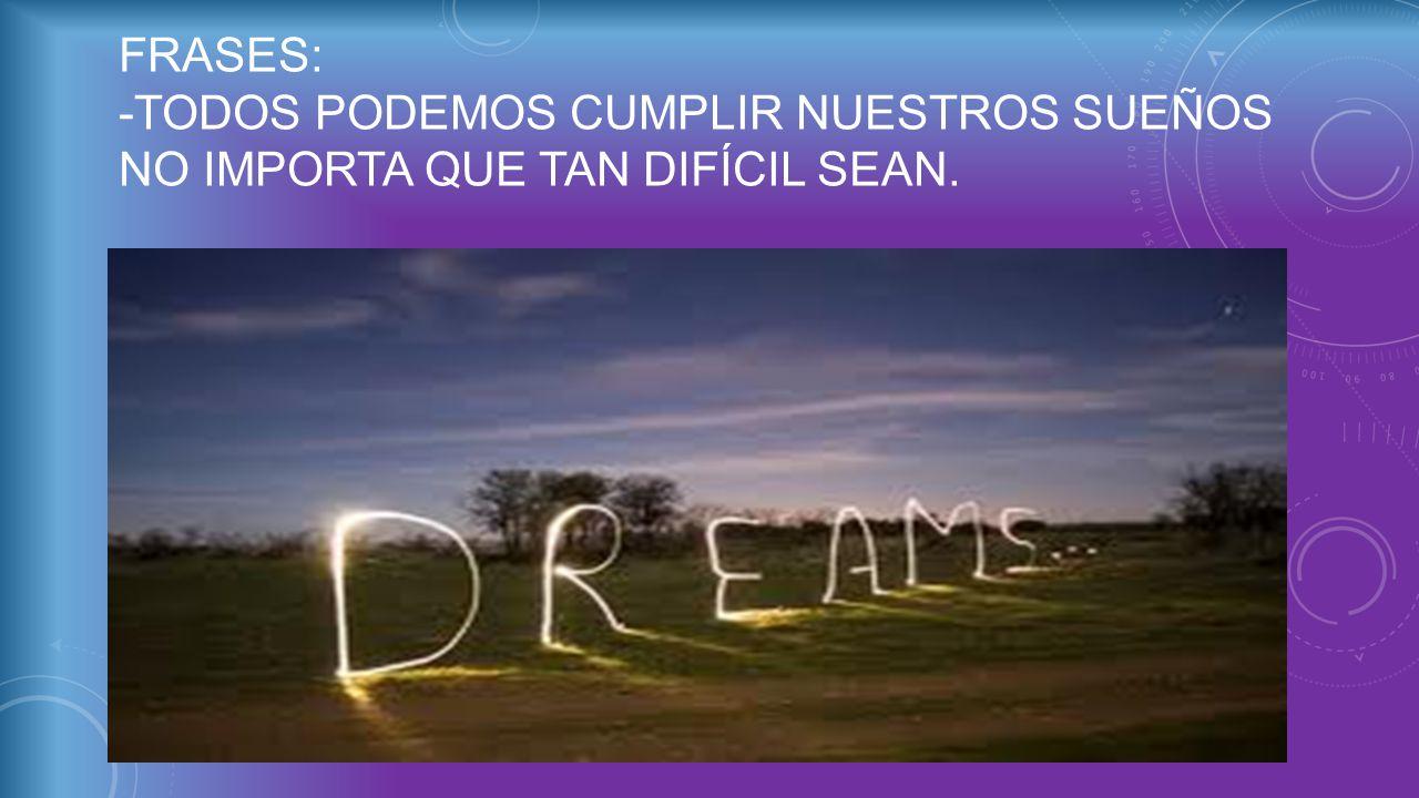 FRASES: -Todos podemos cumplir nuestros sueños no importa que tan difícil sean.