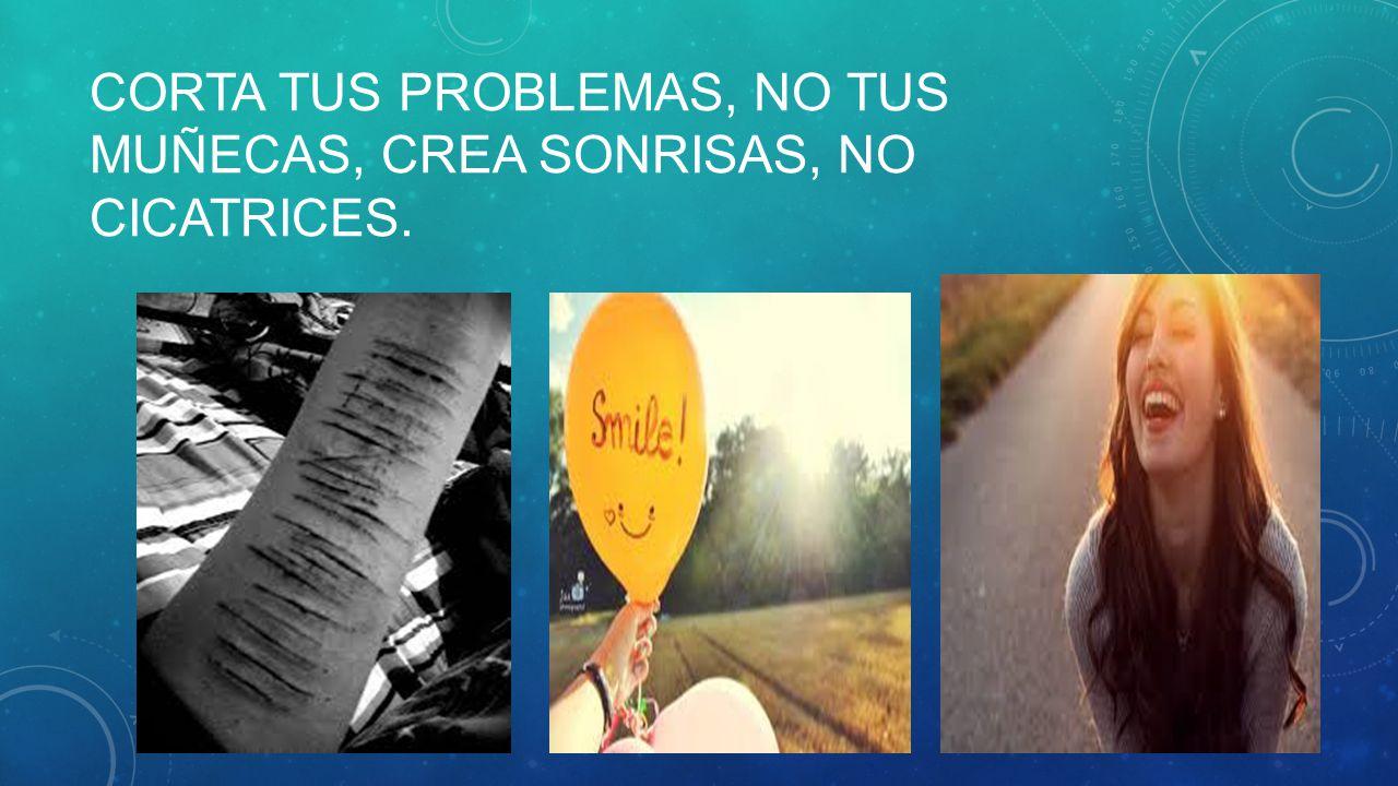 Corta tus problemas, no tus muñecas, crea sonrisas, no cicatrices.