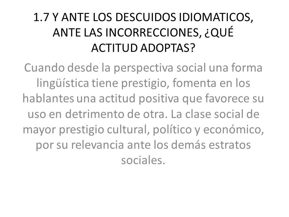 1.7 Y ANTE LOS DESCUIDOS IDIOMATICOS, ANTE LAS INCORRECCIONES, ¿QUÉ ACTITUD ADOPTAS