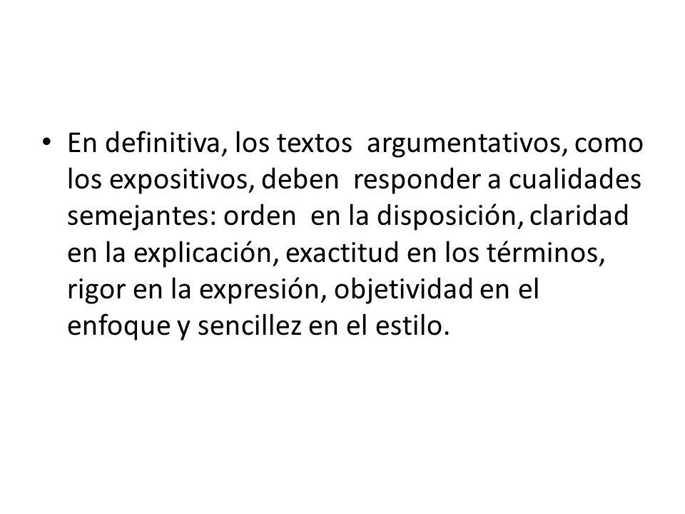 En definitiva, los textos argumentativos, como los expositivos, deben responder a cualidades semejantes: orden en la disposición, claridad en la explicación, exactitud en los términos, rigor en la expresión, objetividad en el enfoque y sencillez en el estilo.