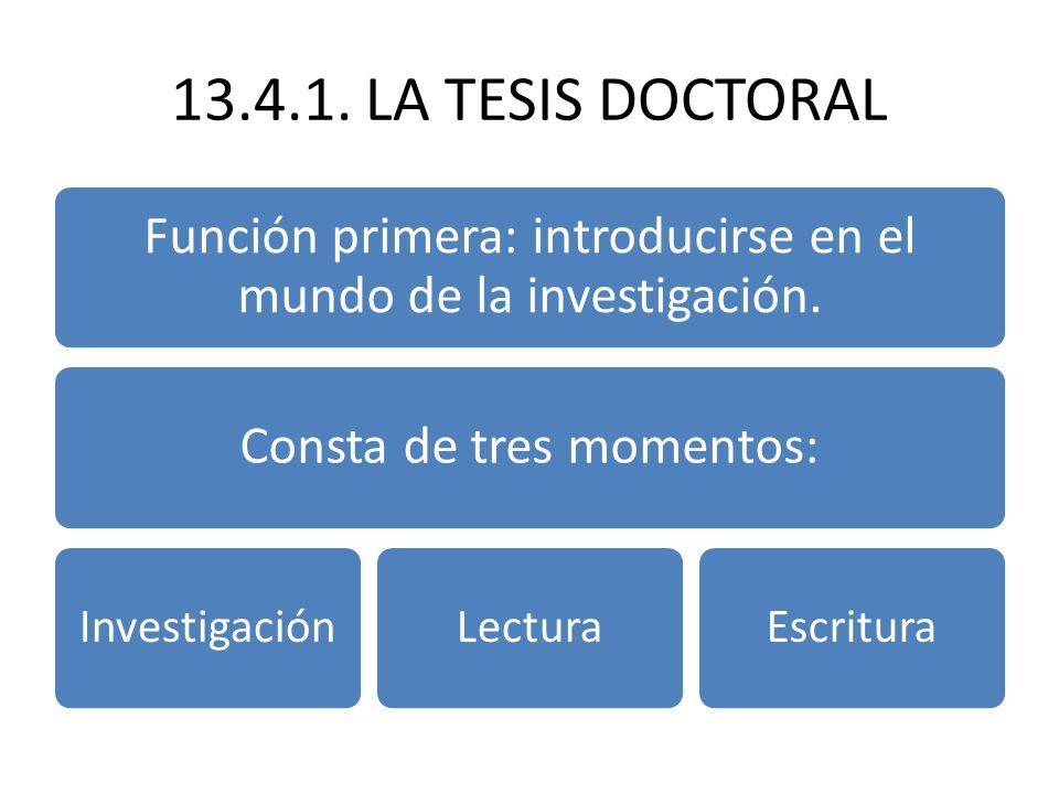 13.4.1. LA TESIS DOCTORAL Función primera: introducirse en el mundo de la investigación. Consta de tres momentos: