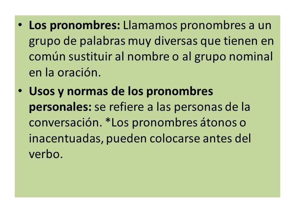 Los pronombres: Llamamos pronombres a un grupo de palabras muy diversas que tienen en común sustituir al nombre o al grupo nominal en la oración.