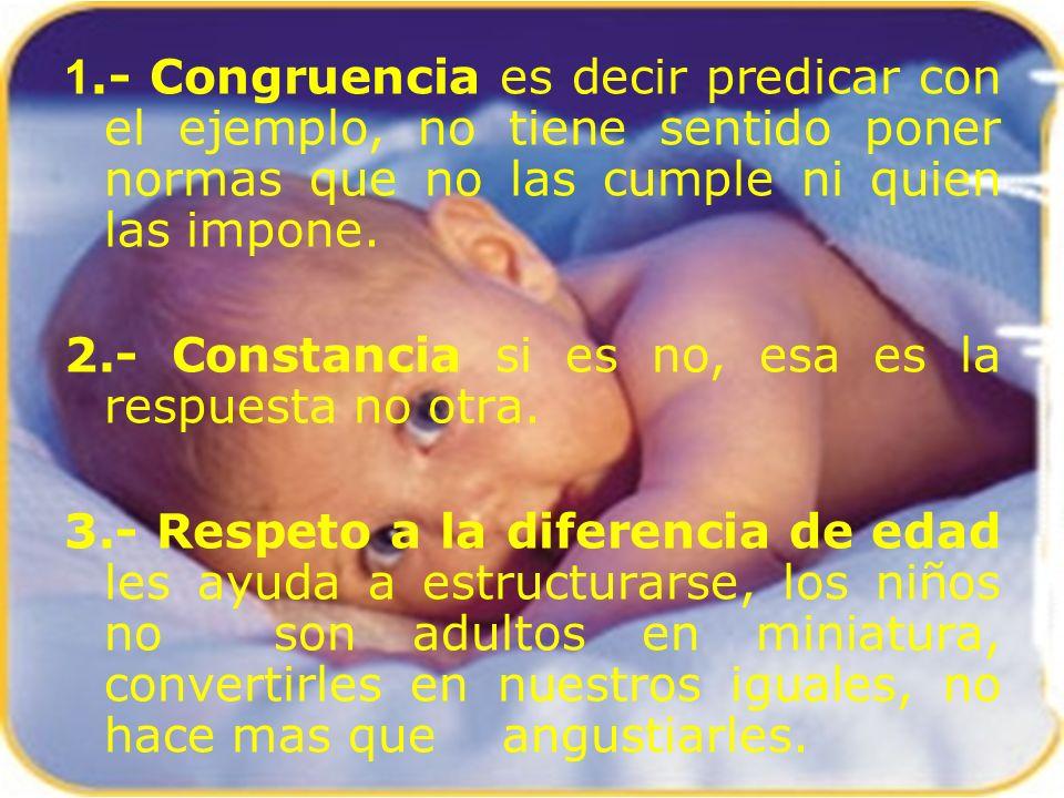 1.- Congruencia es decir predicar con el ejemplo, no tiene sentido poner normas que no las cumple ni quien las impone.