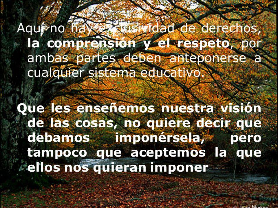 Aquí no hay exclusividad de derechos, la comprensión y el respeto, por ambas partes deben anteponerse a cualquier sistema educativo.
