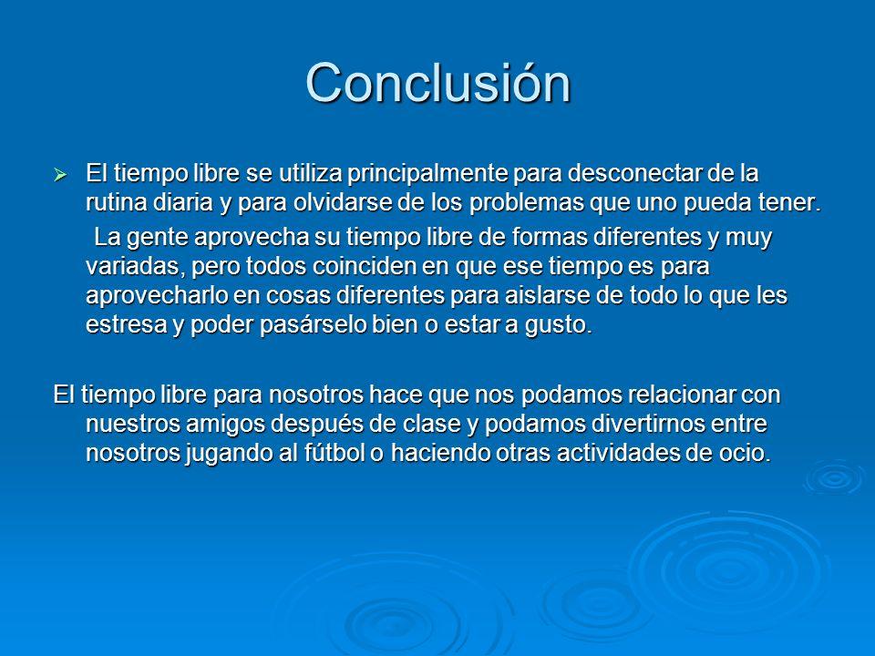 Conclusión El tiempo libre se utiliza principalmente para desconectar de la rutina diaria y para olvidarse de los problemas que uno pueda tener.