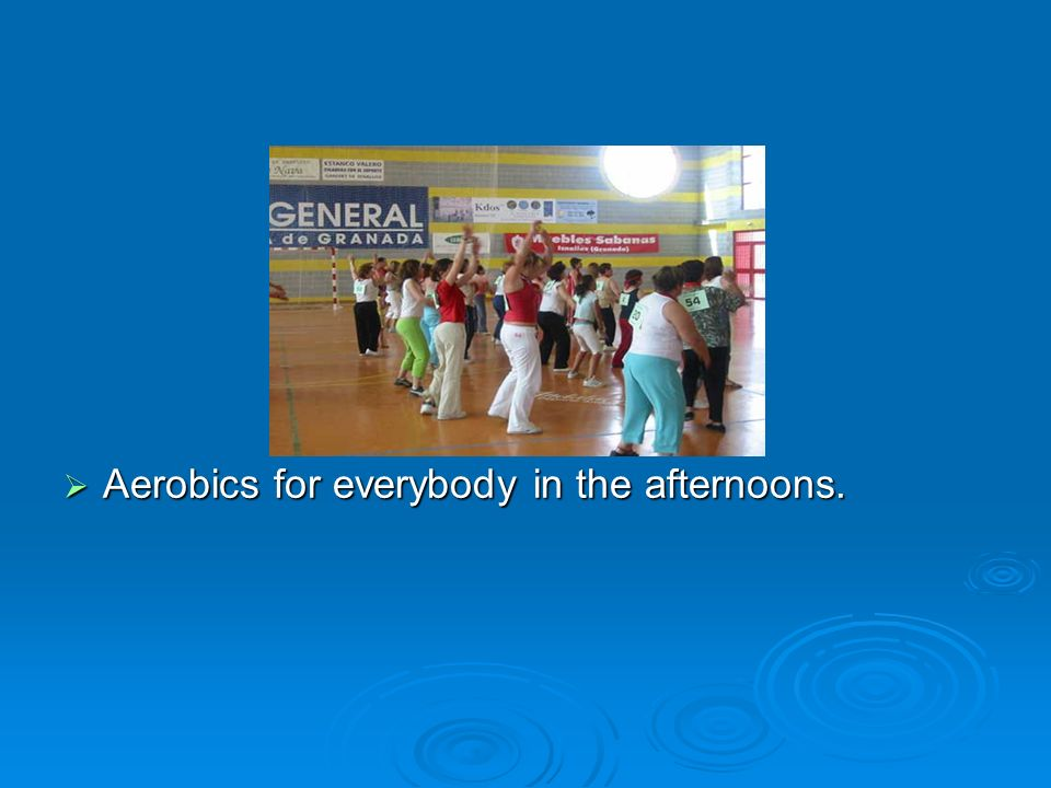 Aerobics for everybody in the afternoons.